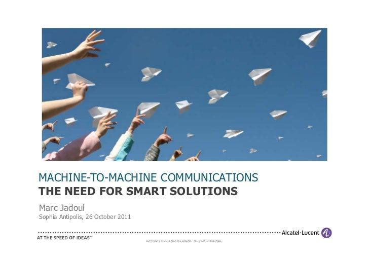 MACHINE-TO-MACHINE COMMUNICATIONSTHE NEED FOR SMART SOLUTIONSMarc JadoulSophia Antipolis, 26 October 2011                 ...