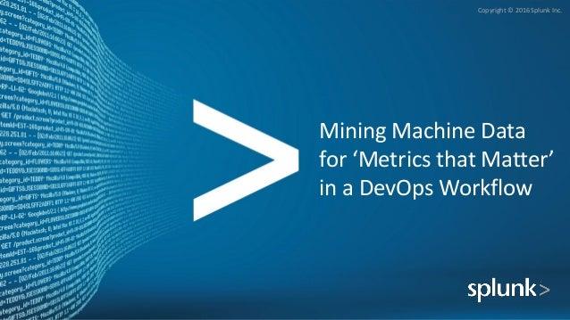 Copyright © 2016 Splunk Inc. Mining Machine Data for 'Metrics that Matter' in a DevOps Workflow
