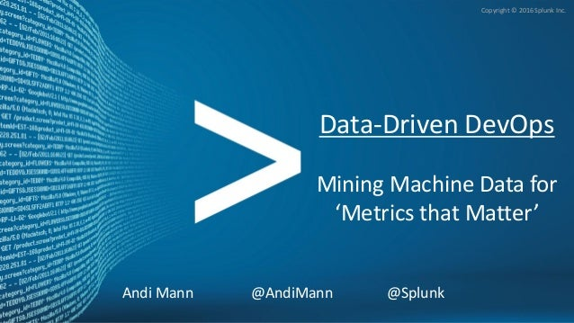 Andi Mann @AndiMann @Splunk Copyright © 2016 Splunk Inc. Data-Driven DevOps Mining Machine Data for 'Metrics that Matter' ...
