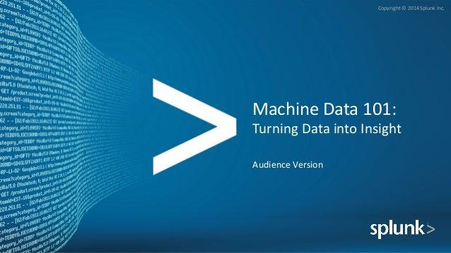 Copyright©2014SplunkInc. MachineData101: TurningDataintoInsight AudienceVersion