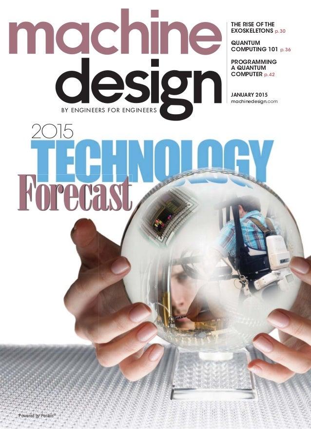 Forecast 2O15 machinedesign.com JANUARY 2015 THE RISE OF THE EXOSKELETONS p. 30 QUANTUM COMPUTING 101 p. 36 PROGRAMMING A ...