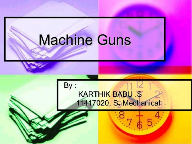 Machine GunsMachine Guns By :By : KARTHIK BABU .SKARTHIK BABU .S 11417020, S11417020, S77 MechanicalMechanical