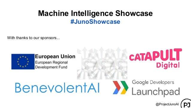 With thanks to our sponsors... Machine Intelligence Showcase #JunoShowcase @ProjectJunoAI