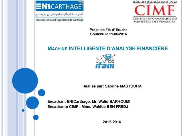 MACHINE INTELLIGENTE D'ANALYSE FINANCIÈRE Réalisé par: Sabrine MASTOURA Encadrant ENICarthage: Mr. Walid BARHOUMI Encadran...