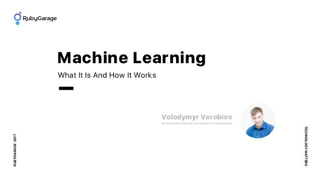 RUBYGARAGE2017 TECHNOLOGYMATTERS What It Is And How It Works Machine Learning Volodymyr Vorobiov Software Development Cons...