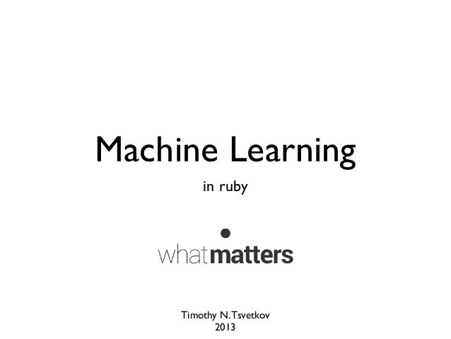 Machine Learning in ruby Timothy N.Tsvetkov 2013