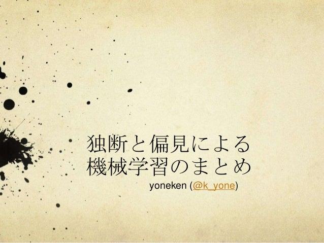 独断と偏見による 機械学習のまとめ yoneken (@k_yone)