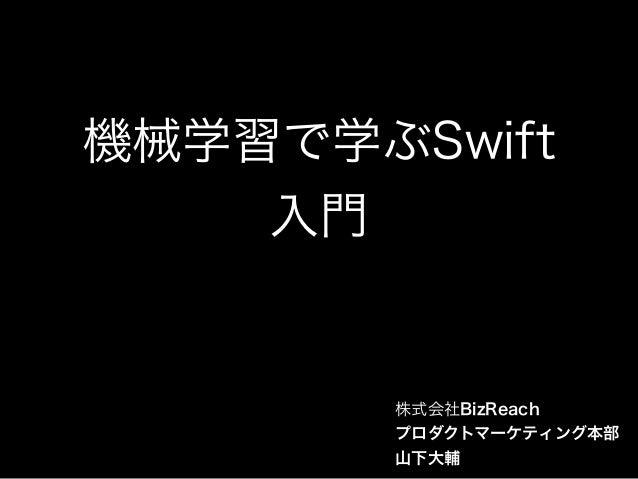 機械学習で学ぶSwift 入門 株式会社BizReach プロダクトマーケティング本部 山下大輔