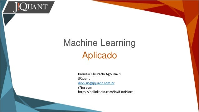 Machine Learning Aplicado Dionisio Chiuratto Agourakis J!Quant dionisio@jquant.com.br @josaum https://br.linkedin.com/in/d...