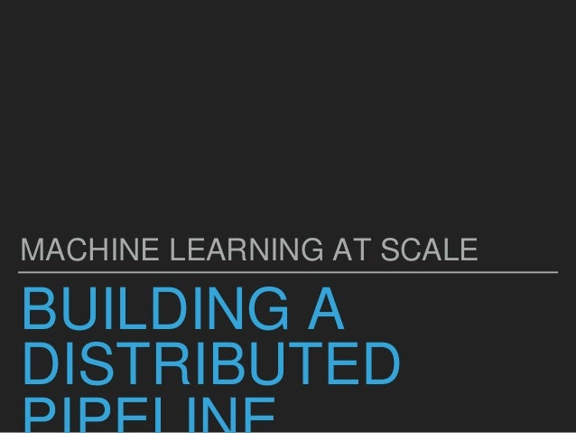 BUILDING A DISTRIBUTED MACHINE LEARNING AT SCALE
