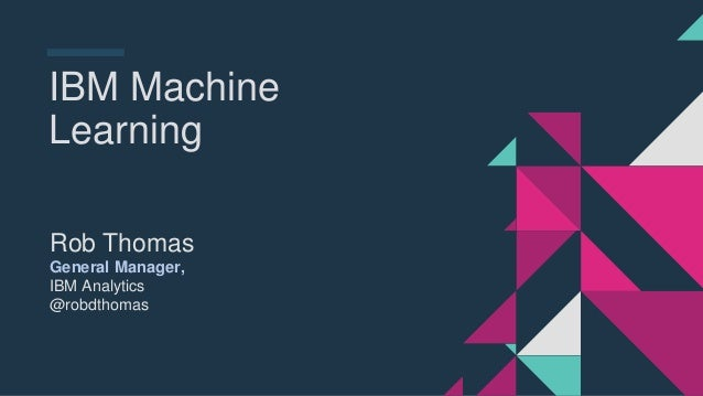 IBM Machine Learning Rob Thomas General Manager, IBM Analytics @robdthomas