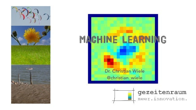 Machine Learning Dr. Christian Wiele @christian_wiele
