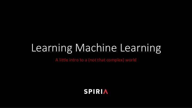 Learning	Machine	Learning A	little	intro	to	a	(not	that	complex)	world