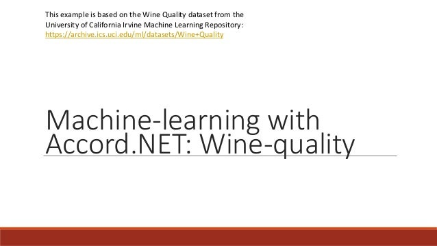 Machine-learning with Accord.NET: Wine-quality This example is based on the Wine Quality dataset from the University of Ca...