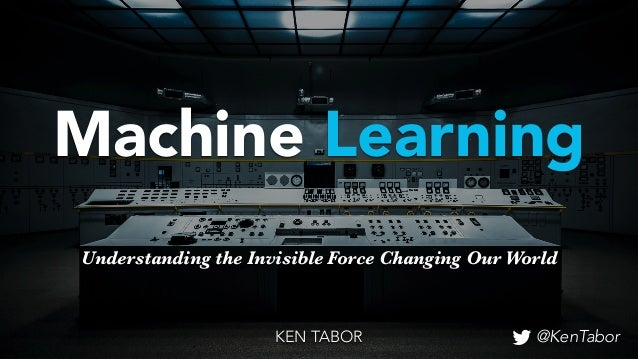 Understanding the Invisible Force Changing Our World Machine Learning KEN TABOR @KenTabor