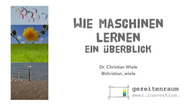 Wie Maschinen Lernen Ein Überblick Dr. Christian Wiele @christian_wiele