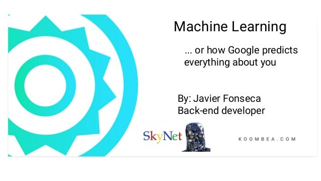 Machine Learning ... or how Google predicts everything about you By: Javier Fonseca Back-end developer