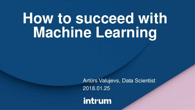 How to succeed with Machine Learning Artūrs Valujevs, Data Scientist 2018.01.25