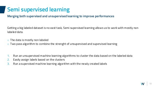 10 Getting a big labeled dataset is no east task, Semi supervised learning allows us to work with mostly non labeled data....