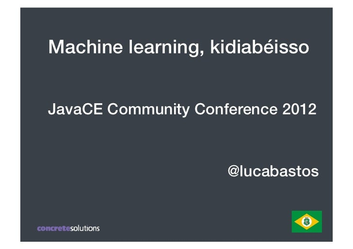 "Machine learning, kidiabéisso!JavaCE Community Conference 2012!               "" "" "" "" "" "" "" "" "" "" ""!  "" "" "" "" "" "" "" "" "" "" ..."