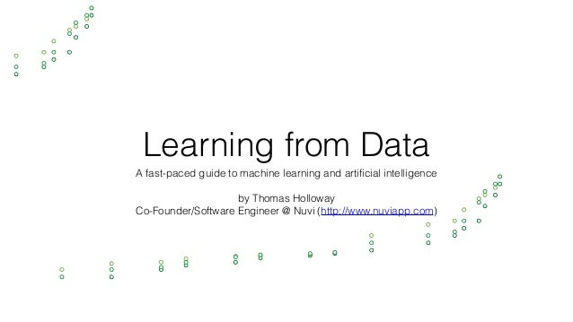 Learning from Data A fast-paced guide to machine learning and artificial intelligence by Thomas Holloway Co-Founder/Softwa...