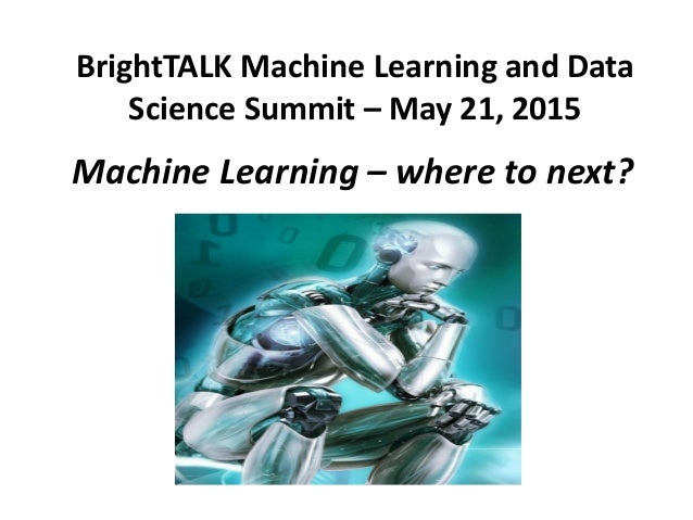 BrightTALK Machine Learning and Data Science Summit – May 21, 2015 Machine Learning – where to next?