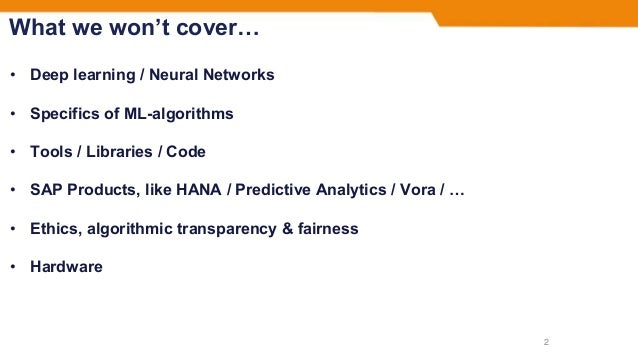 What we won't cover… • Deep learning / Neural Networks • Specifics of ML-algorithms • Tools / Libraries / Code • SAP Produ...