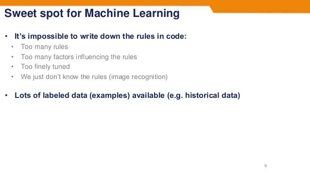 Sweet spot for Machine Learning • It's impossible to write down the rules in code: • Too many rules • Too many factors inf...