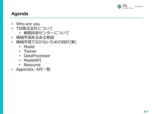 2 Agenda • Who are you • TIS株式会社について • 戦略技術センターについて • 機械学習あるある物語 • 機械学習で泣かないための設計(案) • Model • Trainer • DataProcessor • M...