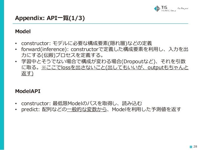 28 Appendix: API一覧(1/3) Model • constructor: モデルに必要な構成要素(隠れ層)などの定義 • forward(inference): constructorで定義した構成要素を利用し、入力を出 力にす...