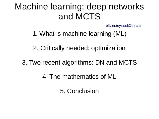 Machine learning: deep networks and MCTS olivier.teytaud@inria.fr 1. What is machine learning (ML) 2. Critically needed: o...