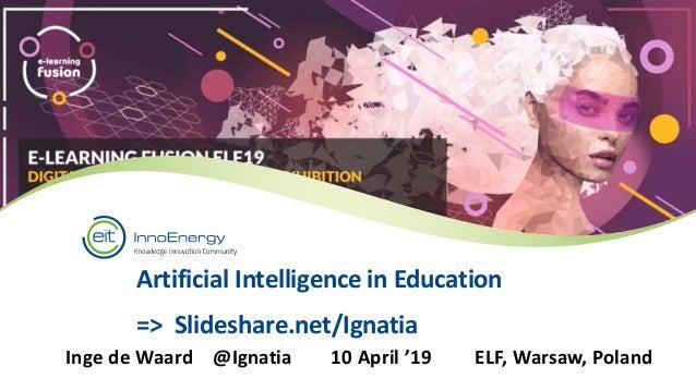 Artificial Intelligence in Education => Slideshare.net/Ignatia Inge de Waard @Ignatia 10 April '19 ELF, Warsaw, Poland