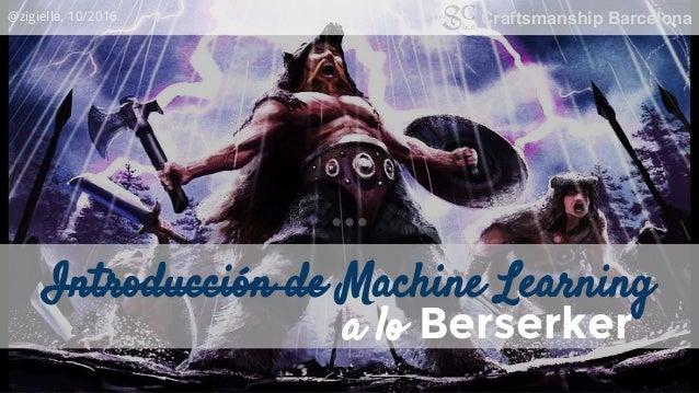 Introducción de Machine Learning @zigiella, 10/2016 Craftsmanship Barcelona a lo Berserker