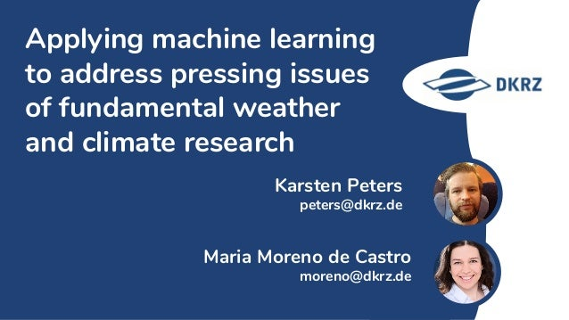 Karsten Peters peters@dkrz.de Applying machine learning to address pressing issues of fundamental weather and climate rese...