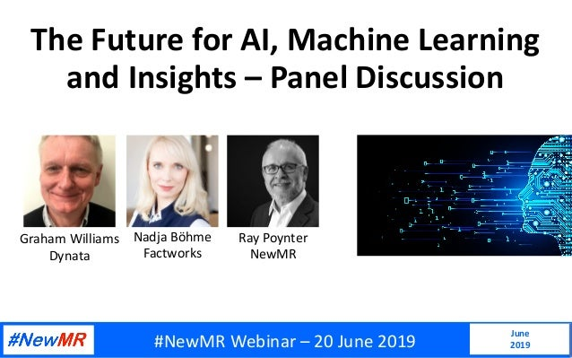 The Future for AI, Machine Learning and Insights – Panel Discussion June 2019 Ray Poynter NewMR Nadja Böhme Factworks Grah...