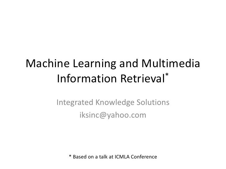 Machine Learning and Multimedia     Information Retrieval*     Integrated Knowledge Solutions            iksinc@yahoo.com ...