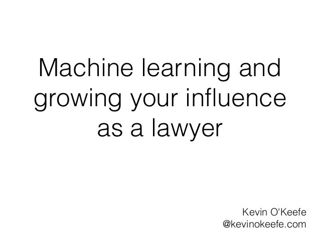 Machine learning andgrowing your influence     as a lawyer                   Kevin OKeefe                @kevinokeefe.com