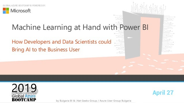 April 27 GLOBAL AZURE BOOTCAMP IS POWERED BY: Machine Learning at Hand with Power BI How Developers and Data Scientists co...