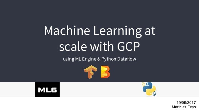 Machine Learning at scale with GCP using ML Engine & Python Dataflow 19/09/2017 Matthias Feys