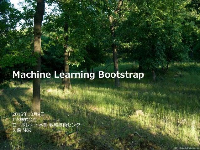 Machine Learning Bootstrap 2015年10月9日 TIS株式会社 コーポレート本部 戦略技術センター 久保 隆宏