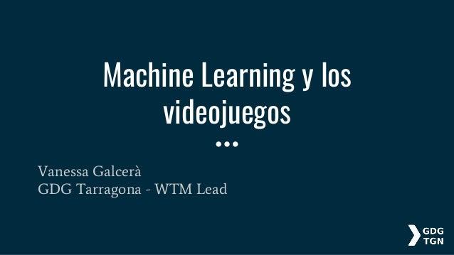 Machine Learning y los videojuegos Vanessa Galcerà GDG Tarragona - WTM Lead