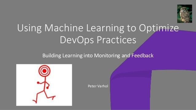 Using Machine Learning to Optimize DevOps Practices Building Learning into Monitoring and Feedback Peter Varhol