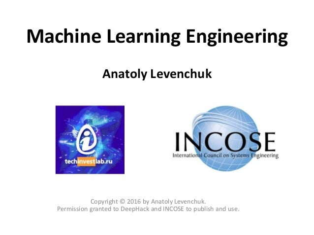 Machine Learning Engineering Anatoly Levenchuk Copyright © 2016 by Anatoly Levenchuk. Permission granted to DeepHack and I...