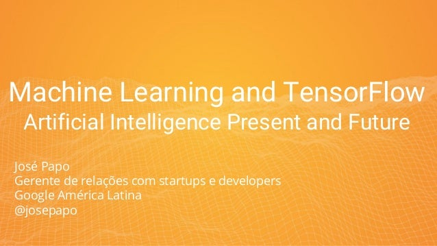 Machine Learning and TensorFlow Artificial Intelligence Present and Future José Papo Gerente de relações com startups e de...