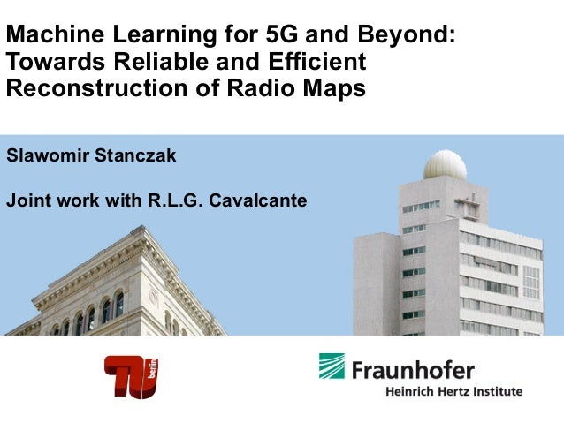 Machine Learning for 5G and Beyond: Towards Reliable and Efficient Reconstruction of Radio Maps Slawomir Stanczak Joint wo...