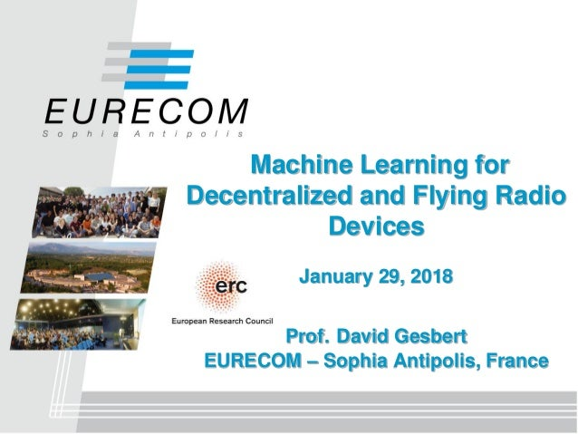 Machine Learning for Decentralized and Flying Radio Devices January 29, 2018 Prof. David Gesbert EURECOM – Sophia Antipoli...