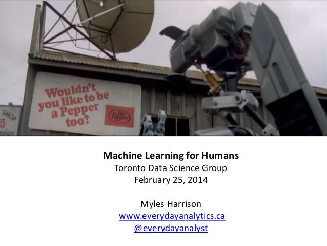 Machine Learning for Humans Toronto Data Science Group February 25, 2014 Myles Harrison www.everydayanalytics.ca @everyday...