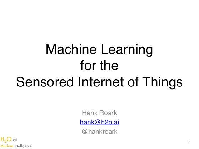 H2O.ai Machine Intelligence Machine Learning  for the  Sensored Internet of Things Hank Roark hank@h2o.ai @hankroark 1
