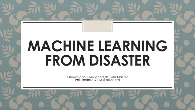 MACHINE LEARNING FROM DISASTER F#unctional Londoners @ Skills Matter Phil Trelford 2013 @ptrelford