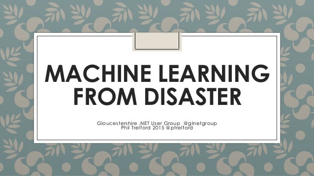 MACHINE LEARNING FROM DISASTER Gloucestershire .NET User Group @glnetgroup Phil Trelford 2015 @ptrelford